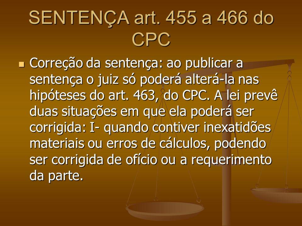 SENTENÇA art. 455 a 466 do CPC Correção da sentença: ao publicar a sentença o juiz só poderá alterá-la nas hipóteses do art. 463, do CPC. A lei prevê