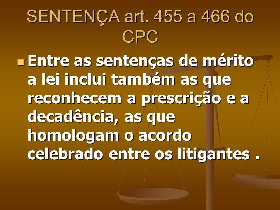 SENTENÇA art. 455 a 466 do CPC Entre as sentenças de mérito a lei inclui também as que reconhecem a prescrição e a decadência, as que homologam o acor