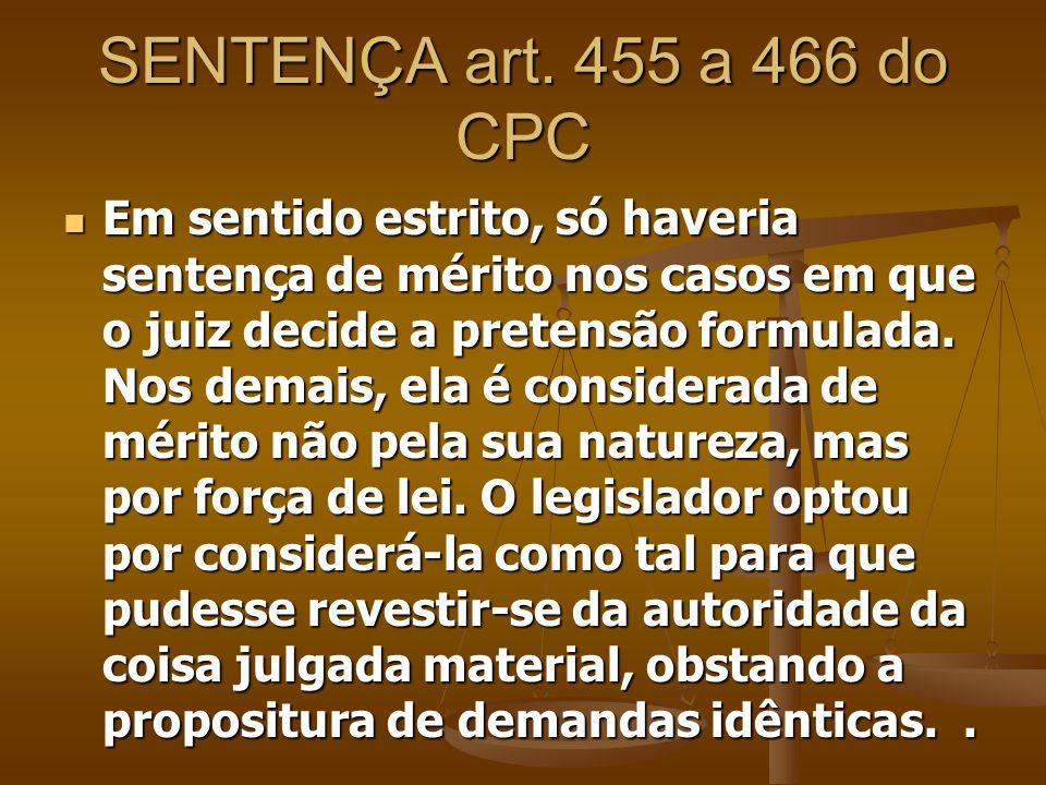 SENTENÇA art. 455 a 466 do CPC Em sentido estrito, só haveria sentença de mérito nos casos em que o juiz decide a pretensão formulada. Nos demais, ela