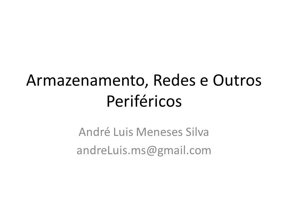 Armazenamento, Redes e Outros Periféricos André Luis Meneses Silva andreLuis.ms@gmail.com