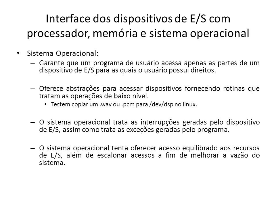 Interface dos dispositivos de E/S com processador, memória e sistema operacional Sistema Operacional: – Garante que um programa de usuário acessa apen