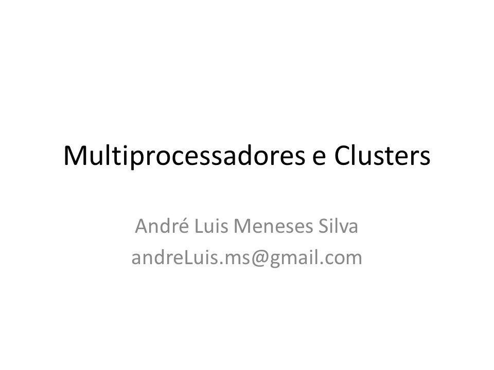 Multiprocessadores e Clusters André Luis Meneses Silva andreLuis.ms@gmail.com