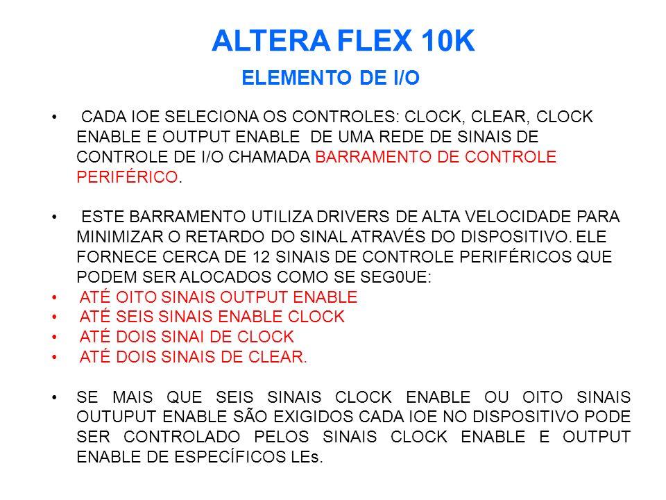 ALTERA FLEX 10K ELEMENTO DE I/O CADA IOE SELECIONA OS CONTROLES: CLOCK, CLEAR, CLOCK ENABLE E OUTPUT ENABLE DE UMA REDE DE SINAIS DE CONTROLE DE I/O CHAMADA BARRAMENTO DE CONTROLE PERIFÉRICO.