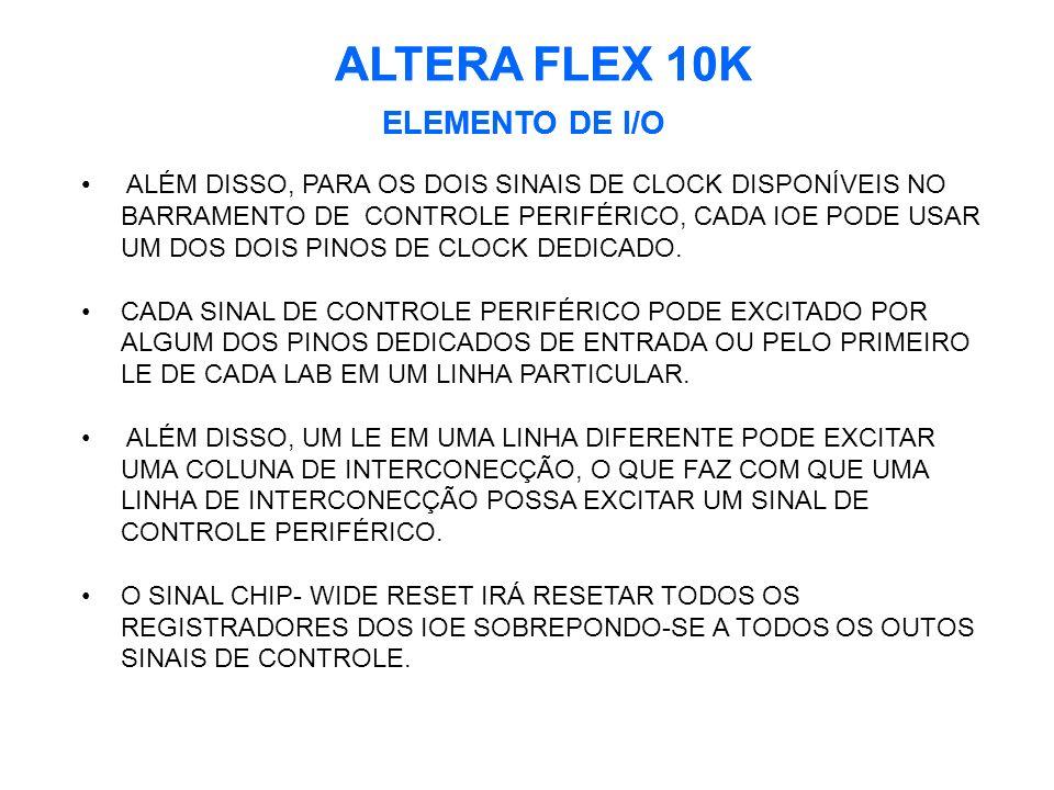 ALTERA FLEX 10K ELEMENTO DE I/O ALTERA FLEX 10K ELEMENTO DE I/O ALÉM DISSO, PARA OS DOIS SINAIS DE CLOCK DISPONÍVEIS NO BARRAMENTO DE CONTROLE PERIFÉRICO, CADA IOE PODE USAR UM DOS DOIS PINOS DE CLOCK DEDICADO.