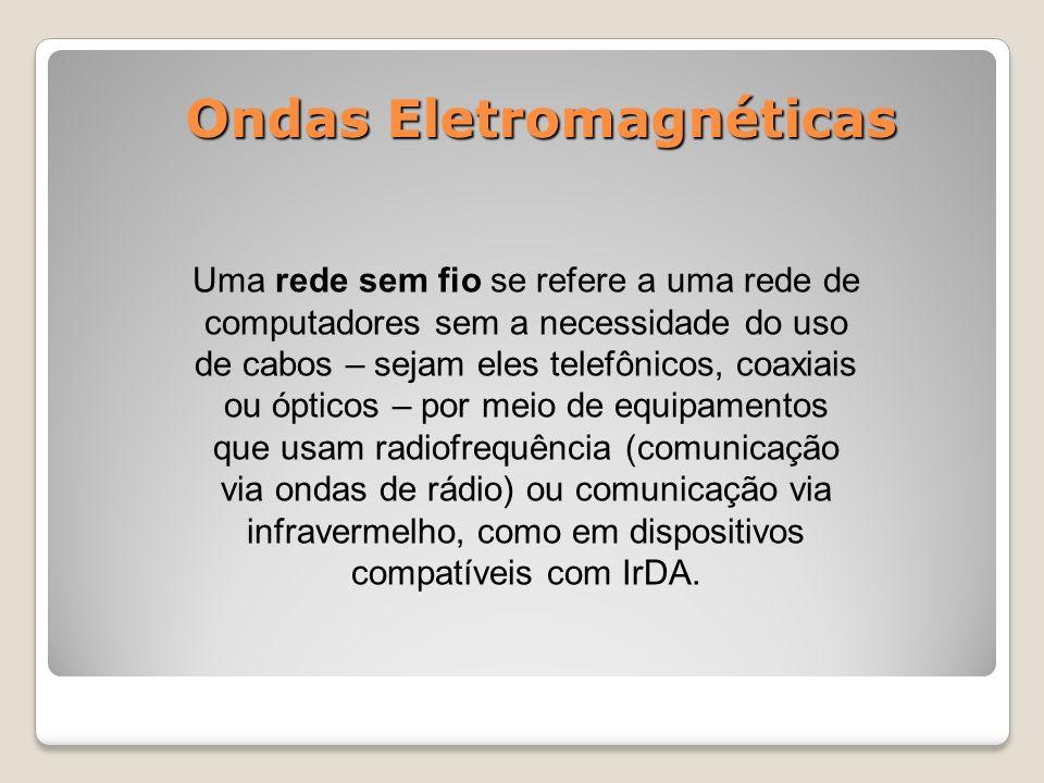 Ondas Eletromagnéticas Uma rede sem fio se refere a uma rede de computadores sem a necessidade do uso de cabos – sejam eles telefônicos, coaxiais ou ópticos – por meio de equipamentos que usam radiofrequência (comunicação via ondas de rádio) ou comunicação via infravermelho, como em dispositivos compatíveis com IrDA.