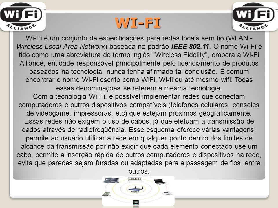 WI-FI Wi-Fi é um conjunto de especificações para redes locais sem fio (WLAN - Wireless Local Area Network) baseada no padrão IEEE 802.11.