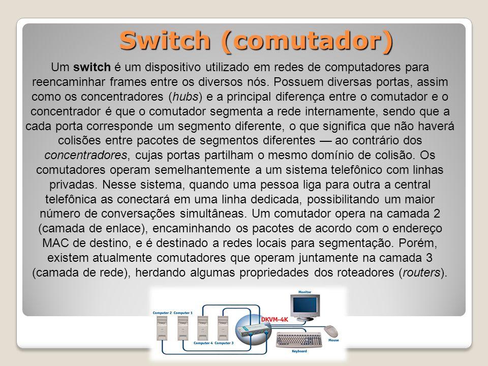 Switch (comutador) Um switch é um dispositivo utilizado em redes de computadores para reencaminhar frames entre os diversos nós.