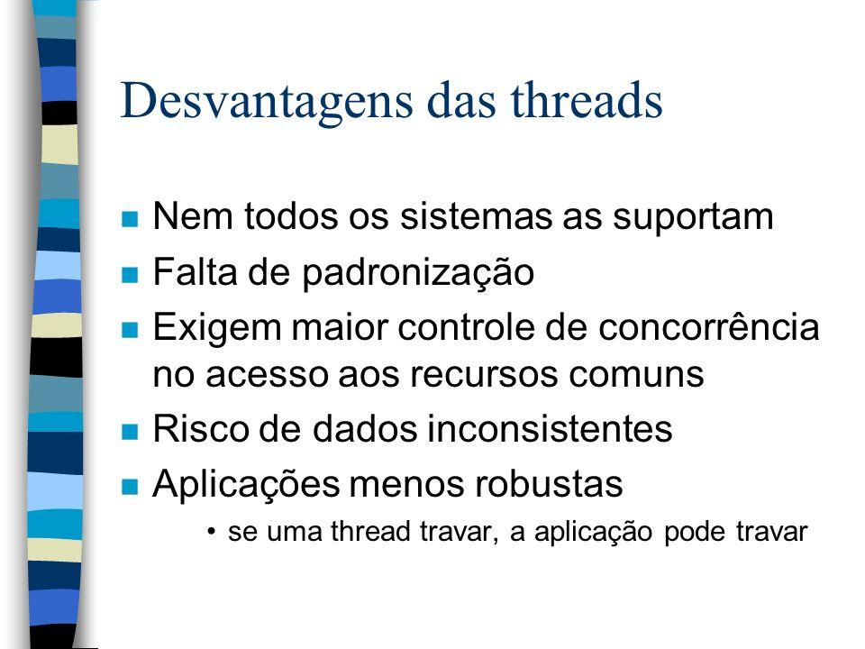 Desvantagens das threads n Nem todos os sistemas as suportam n Falta de padronização n Exigem maior controle de concorrência no acesso aos recursos co