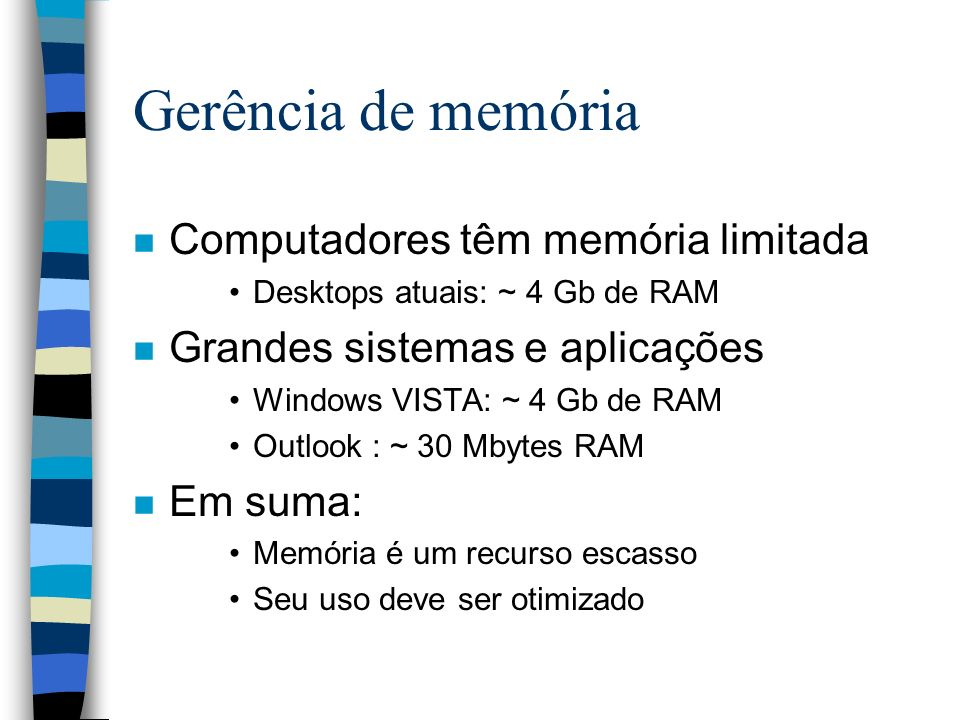 Gerência de memória n Computadores têm memória limitada Desktops atuais: ~ 4 Gb de RAM n Grandes sistemas e aplicações Windows VISTA: ~ 4 Gb de RAM Ou