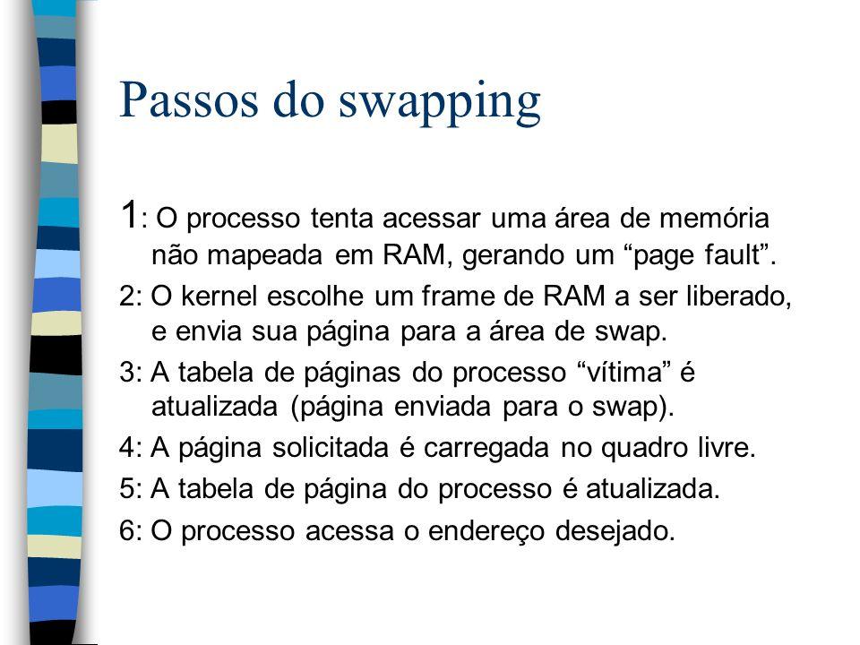 Passos do swapping 1 : O processo tenta acessar uma área de memória não mapeada em RAM, gerando um page fault. 2: O kernel escolhe um frame de RAM a s