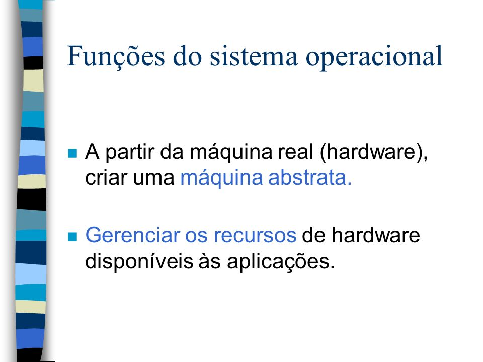 Funções do sistema operacional n A partir da máquina real (hardware), criar uma máquina abstrata. n Gerenciar os recursos de hardware disponíveis às a