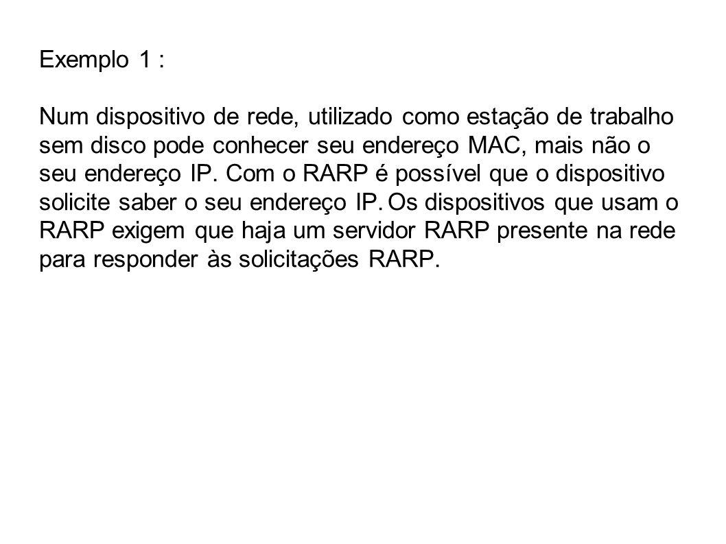 Exemplo 1 : Num dispositivo de rede, utilizado como estação de trabalho sem disco pode conhecer seu endereço MAC, mais não o seu endereço IP.