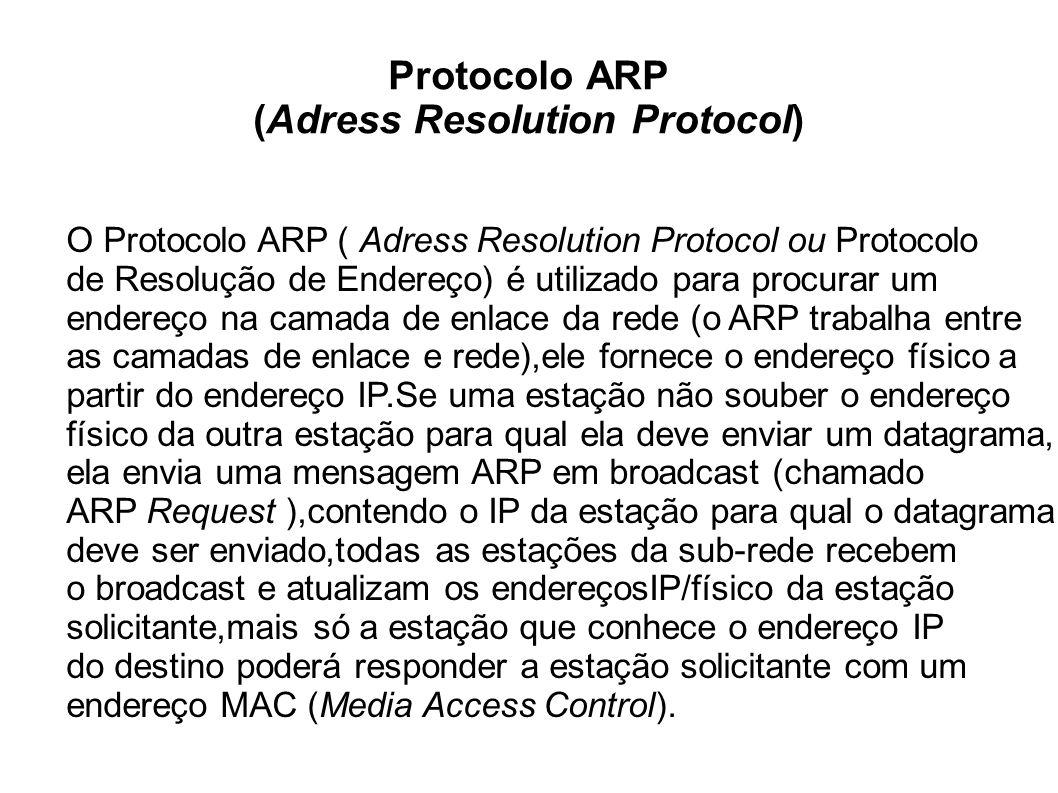 Protocolo ARP (Adress Resolution Protocol) O Protocolo ARP ( Adress Resolution Protocol ou Protocolo de Resolução de Endereço) é utilizado para procurar um endereço na camada de enlace da rede (o ARP trabalha entre as camadas de enlace e rede),ele fornece o endereço físico a partir do endereço IP.Se uma estação não souber o endereço físico da outra estação para qual ela deve enviar um datagrama, ela envia uma mensagem ARP em broadcast (chamado ARP Request ),contendo o IP da estação para qual o datagrama deve ser enviado,todas as estações da sub-rede recebem o broadcast e atualizam os endereçosIP/físico da estação solicitante,mais só a estação que conhece o endereço IP do destino poderá responder a estação solicitante com um endereço MAC (Media Access Control).