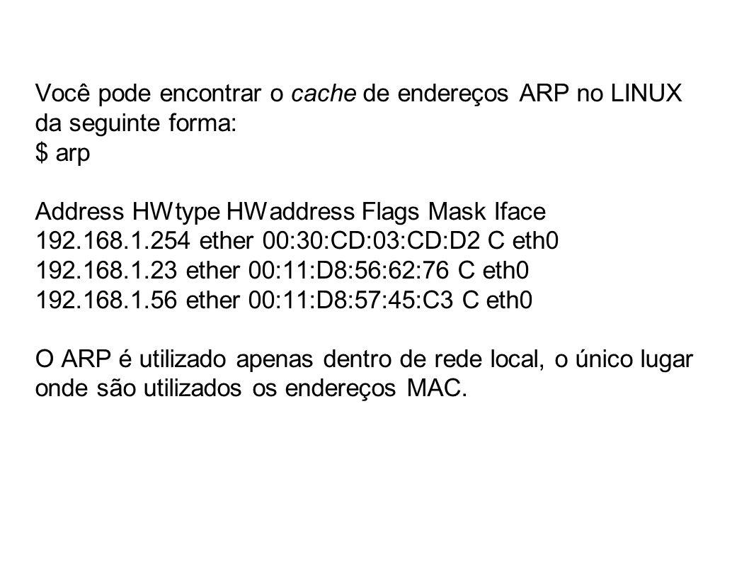 Você pode encontrar o cache de endereços ARP no LINUX da seguinte forma: $ arp Address HWtype HWaddress Flags Mask Iface 192.168.1.254 ether 00:30:CD:03:CD:D2 C eth0 192.168.1.23 ether 00:11:D8:56:62:76 C eth0 192.168.1.56 ether 00:11:D8:57:45:C3 C eth0 O ARP é utilizado apenas dentro de rede local, o único lugar onde são utilizados os endereços MAC.