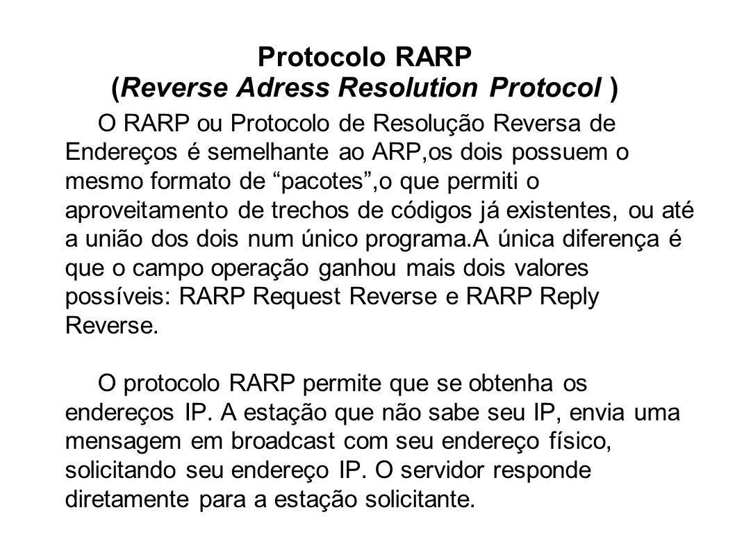 Protocolo RARP (Reverse Adress Resolution Protocol ) O RARP ou Protocolo de Resolução Reversa de Endereços é semelhante ao ARP,os dois possuem o mesmo formato de pacotes,o que permiti o aproveitamento de trechos de códigos já existentes, ou até a união dos dois num único programa.A única diferença é que o campo operação ganhou mais dois valores possíveis: RARP Request Reverse e RARP Reply Reverse.