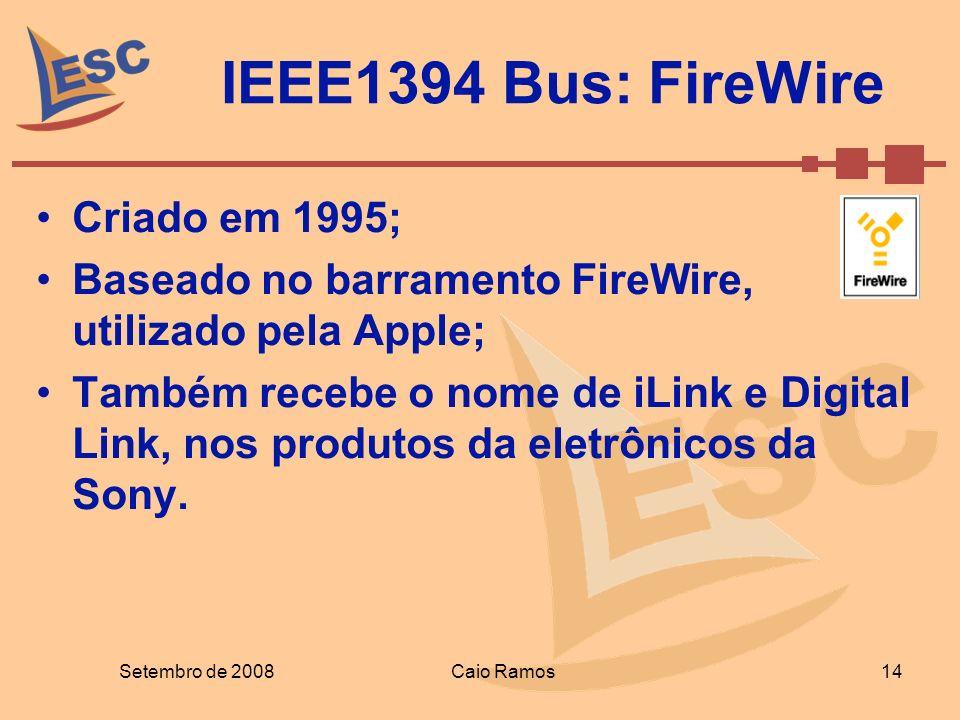 IEEE1394 Bus: FireWire Setembro de 2008 14 Caio Ramos Criado em 1995; Baseado no barramento FireWire, utilizado pela Apple; Também recebe o nome de iL