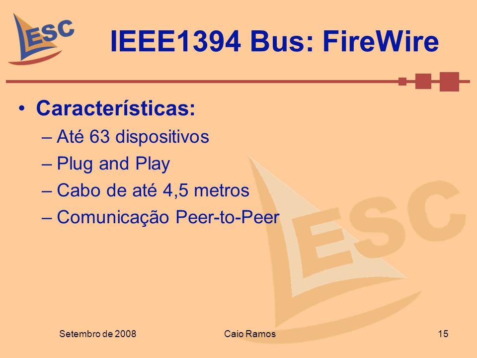 IEEE1394 Bus: FireWire Setembro de 2008 15 Caio Ramos Características: –Até 63 dispositivos –Plug and Play –Cabo de até 4,5 metros –Comunicação Peer-t