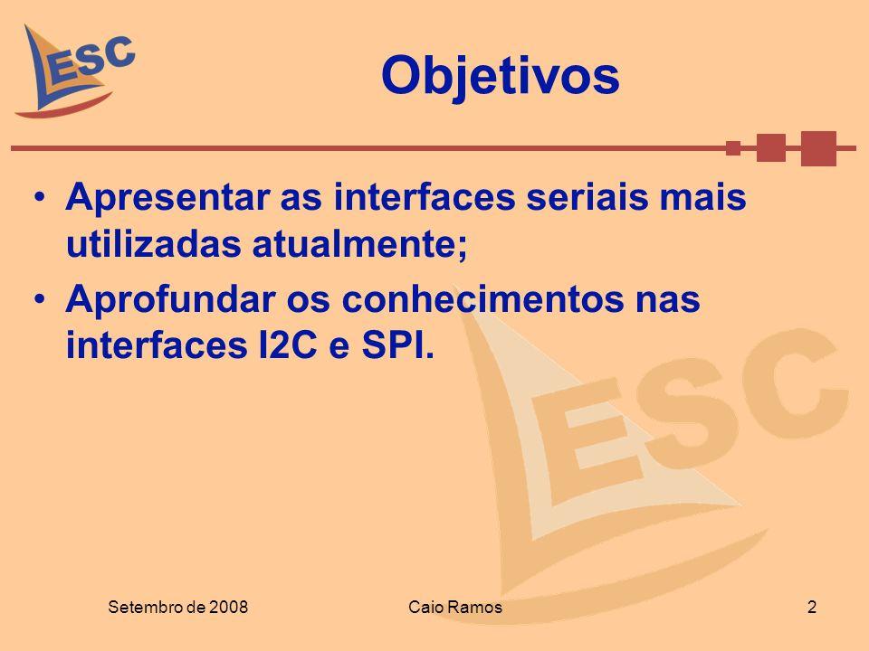 Objetivos Apresentar as interfaces seriais mais utilizadas atualmente; Aprofundar os conhecimentos nas interfaces I2C e SPI. Setembro de 2008Caio Ramo