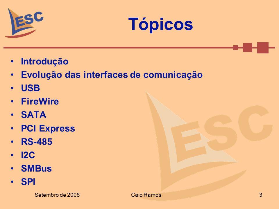 Tópicos Introdução Evolução das interfaces de comunicação USB FireWire SATA PCI Express RS-485 I2C SMBus SPI Setembro de 2008 3 Caio Ramos