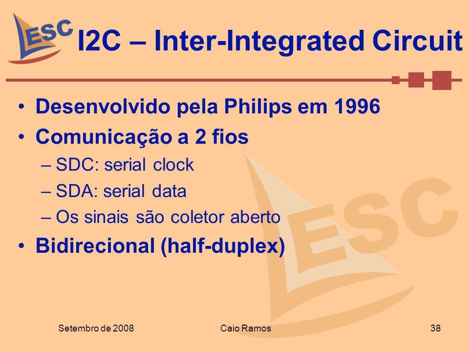 I2C – Inter-Integrated Circuit Setembro de 2008 38 Caio Ramos Desenvolvido pela Philips em 1996 Comunicação a 2 fios –SDC: serial clock –SDA: serial d