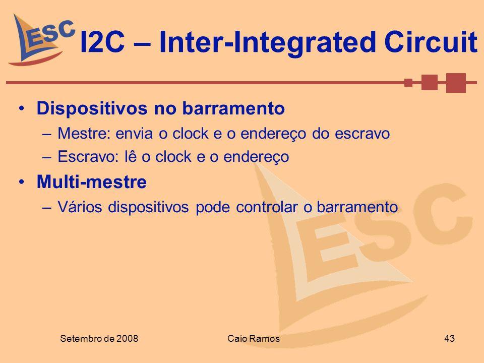 I2C – Inter-Integrated Circuit Setembro de 2008 43 Caio Ramos Dispositivos no barramento –Mestre: envia o clock e o endereço do escravo –Escravo: lê o