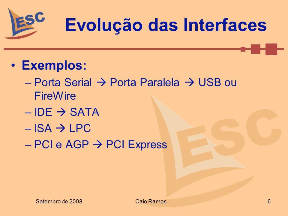 Evolução das Interfaces Exemplos: –Porta Serial Porta Paralela USB ou FireWire –IDE SATA –ISA LPC –PCI e AGP PCI Express Setembro de 2008 6 Caio Ramos