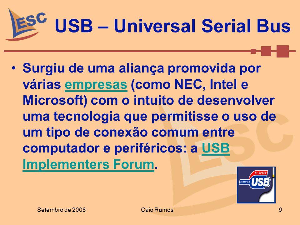 USB – Universal Serial Bus Setembro de 2008 9 Caio Ramos Surgiu de uma aliança promovida por várias empresas (como NEC, Intel e Microsoft) com o intui