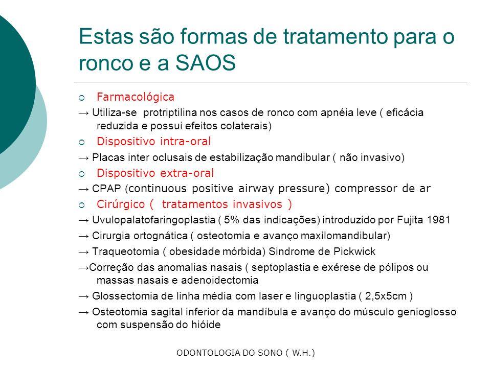 ODONTOLOGIA DO SONO ( W.H.) Estas são formas de tratamento para o ronco e a SAOS Farmacológica Utiliza-se protriptilina nos casos de ronco com apnéia leve ( eficácia reduzida e possui efeitos colaterais) Dispositivo intra-oral Placas inter oclusais de estabilização mandibular ( não invasivo) Dispositivo extra-oral CPAP ( continuous positive airway pressure) compressor de ar Cirúrgico ( tratamentos invasivos ) Uvulopalatofaringoplastia ( 5% das indicações) introduzido por Fujita 1981 Cirurgia ortognática ( osteotomia e avanço maxilomandibular) Traqueotomia ( obesidade mórbida) Sindrome de Pickwick Correção das anomalias nasais ( septoplastia e exérese de pólipos ou massas nasais e adenoidectomia Glossectomia de linha média com laser e linguoplastia ( 2,5x5cm ) Osteotomia sagital inferior da mandíbula e avanço do músculo genioglosso com suspensão do hióide