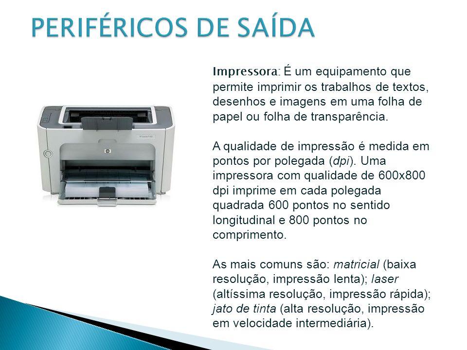 Impressora: É um equipamento que permite imprimir os trabalhos de textos, desenhos e imagens em uma folha de papel ou folha de transparência. A qualid