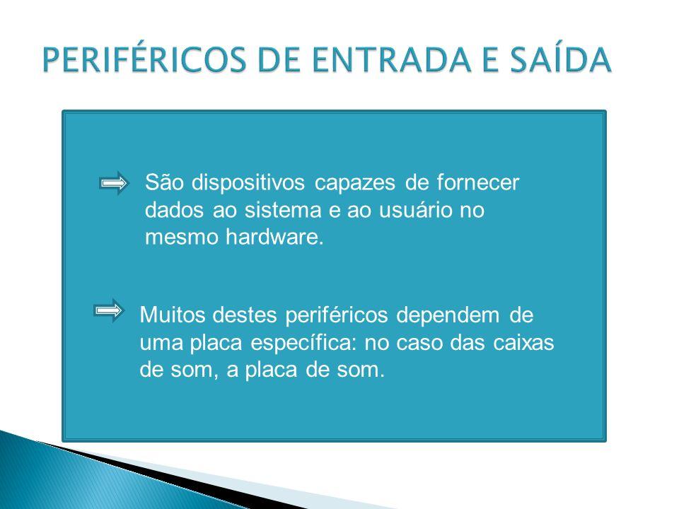 São dispositivos capazes de fornecer dados ao sistema e ao usuário no mesmo hardware. Muitos destes periféricos dependem de uma placa específica: no c
