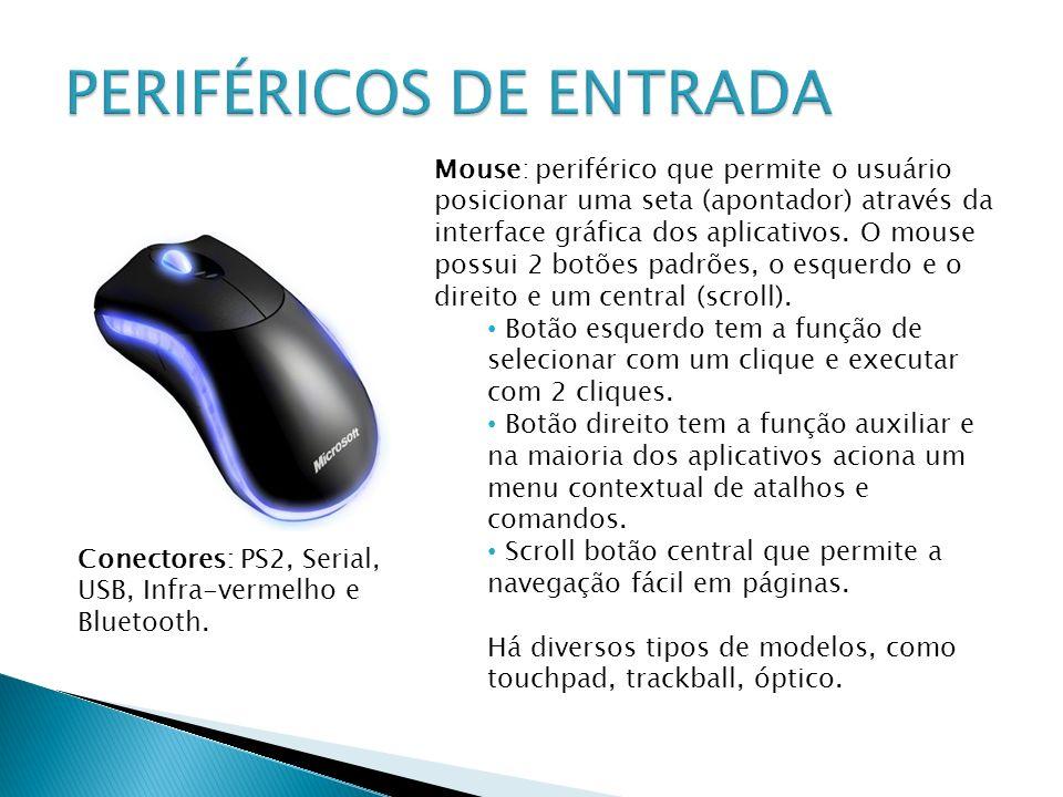 Mouse: periférico que permite o usuário posicionar uma seta (apontador) através da interface gráfica dos aplicativos. O mouse possui 2 botões padrões,