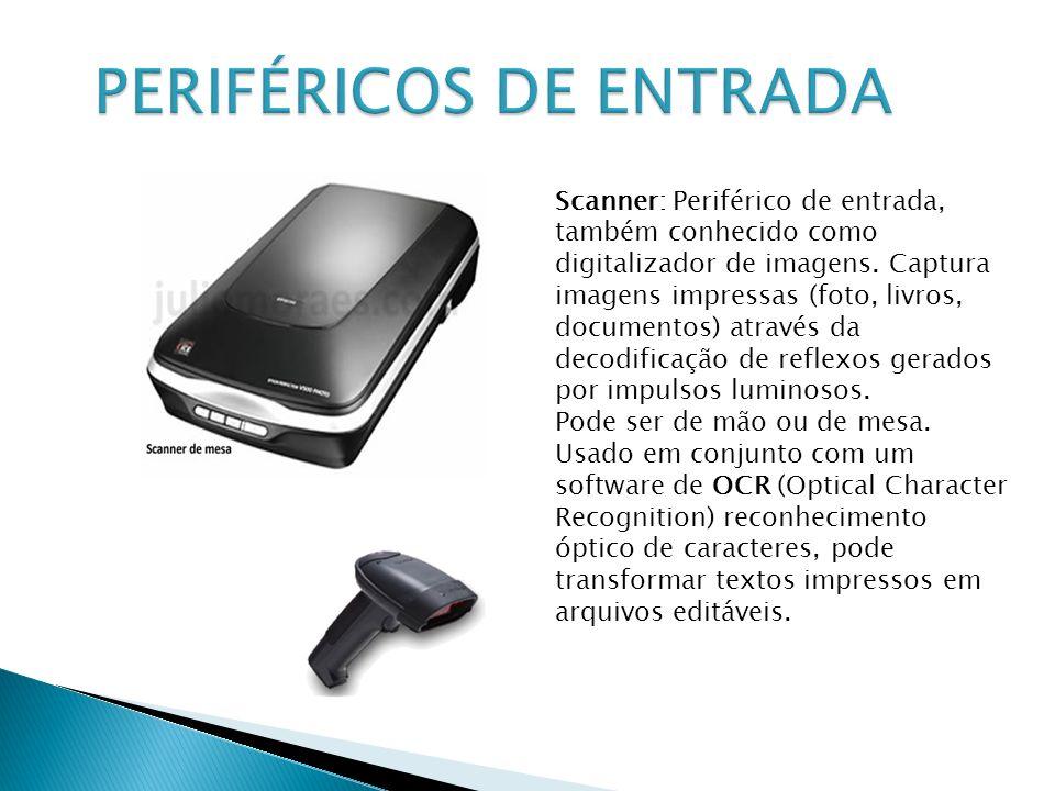 Scanner: Periférico de entrada, também conhecido como digitalizador de imagens. Captura imagens impressas (foto, livros, documentos) através da decodi