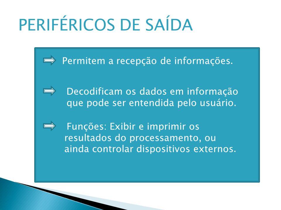 PERIFÉRICOS DE SAÍDA Permitem a recepção de informações. Decodificam os dados em informação que pode ser entendida pelo usuário. Funções: Exibir e imp