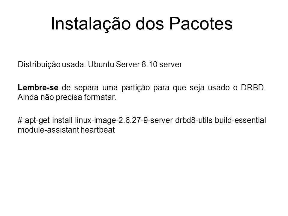 Instalação dos Pacotes Distribuição usada: Ubuntu Server 8.10 server Lembre-se de separa uma partição para que seja usado o DRBD. Ainda não precisa fo