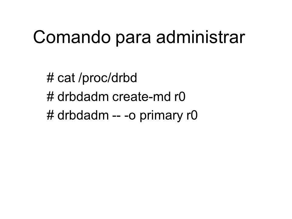 Comando para administrar # cat /proc/drbd # drbdadm create-md r0 # drbdadm -- -o primary r0
