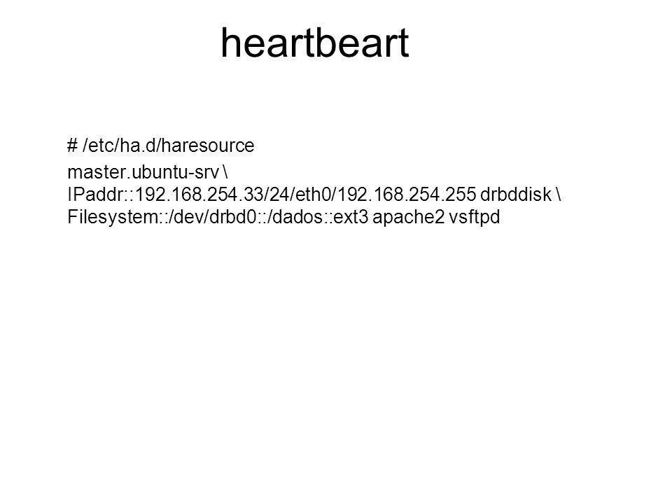 heartbeart # /etc/ha.d/haresource master.ubuntu-srv \ IPaddr::192.168.254.33/24/eth0/192.168.254.255 drbddisk \ Filesystem::/dev/drbd0::/dados::ext3 a