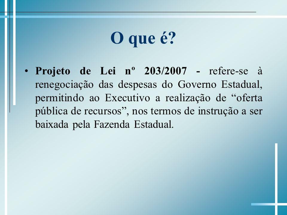 O que é? Projeto de Lei nº 203/2007 - refere-se à renegociação das despesas do Governo Estadual, permitindo ao Executivo a realização de oferta públic