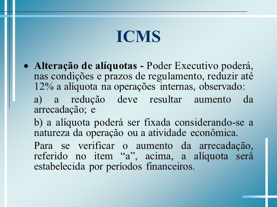 ICMS Alteração de alíquotas - Poder Executivo poderá, nas condições e prazos de regulamento, reduzir até 12% a alíquota na operações internas, observado: a) a redução deve resultar aumento da arrecadação; e b) a alíquota poderá ser fixada considerando-se a natureza da operação ou a atividade econômica.