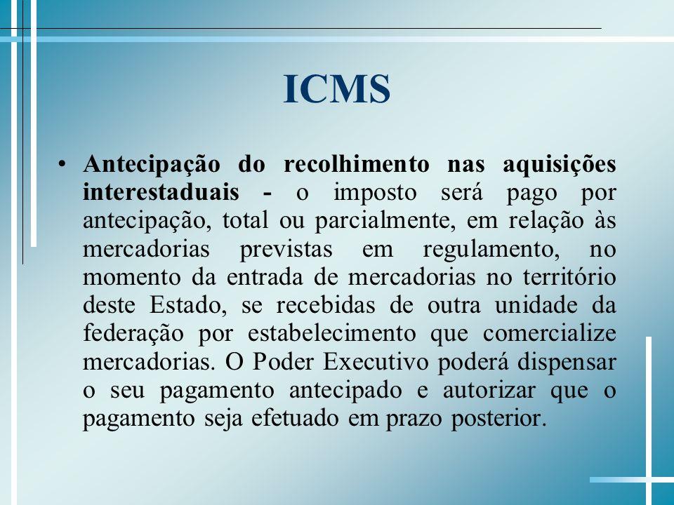 ICMS Antecipação do recolhimento nas aquisições interestaduais - o imposto será pago por antecipação, total ou parcialmente, em relação às mercadorias