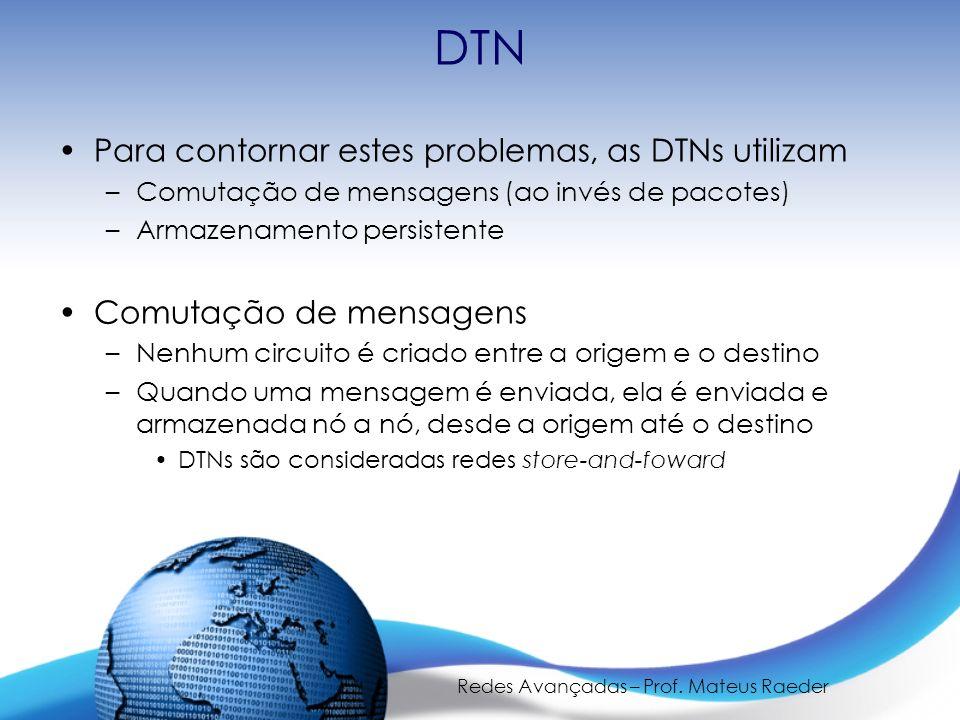 Redes Avançadas – Prof. Mateus Raeder DTN Para contornar estes problemas, as DTNs utilizam –Comutação de mensagens (ao invés de pacotes) –Armazenament