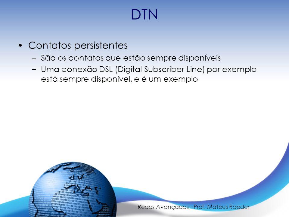 Redes Avançadas – Prof. Mateus Raeder DTN Contatos persistentes –São os contatos que estão sempre disponíveis –Uma conexão DSL (Digital Subscriber Lin