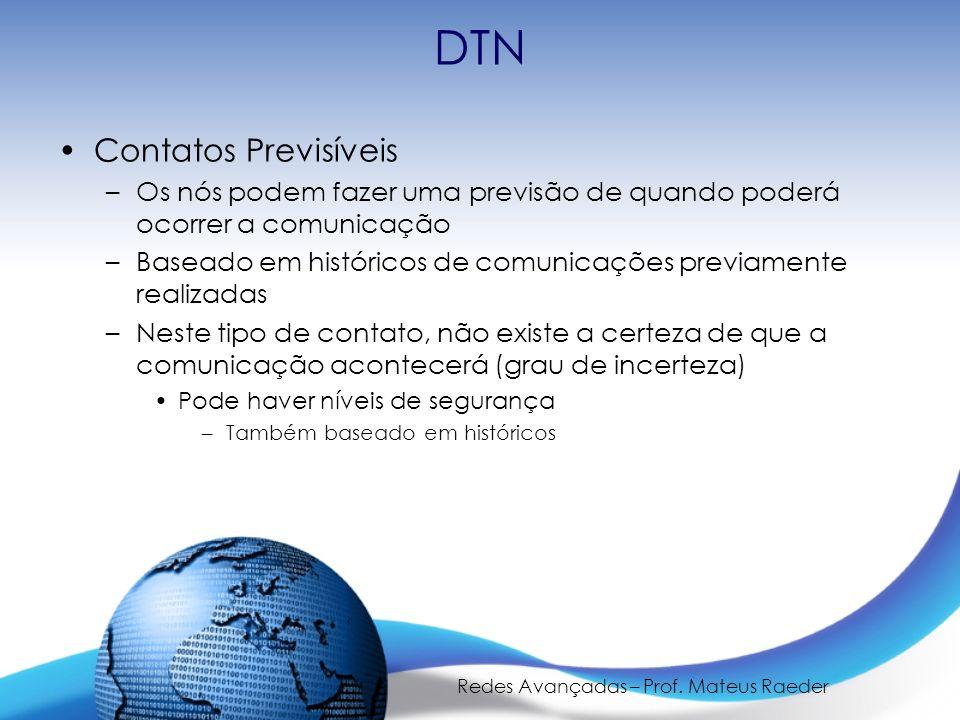 Redes Avançadas – Prof. Mateus Raeder DTN Contatos Previsíveis –Os nós podem fazer uma previsão de quando poderá ocorrer a comunicação –Baseado em his