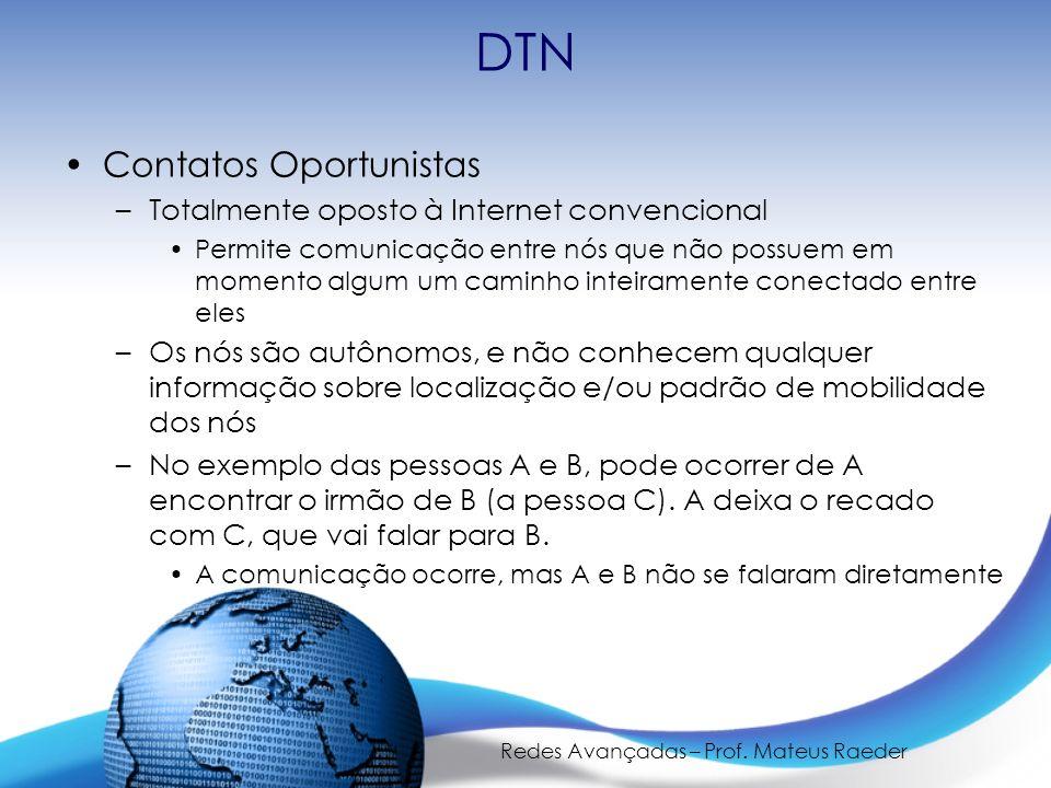 Redes Avançadas – Prof. Mateus Raeder DTN Contatos Oportunistas –Totalmente oposto à Internet convencional Permite comunicação entre nós que não possu