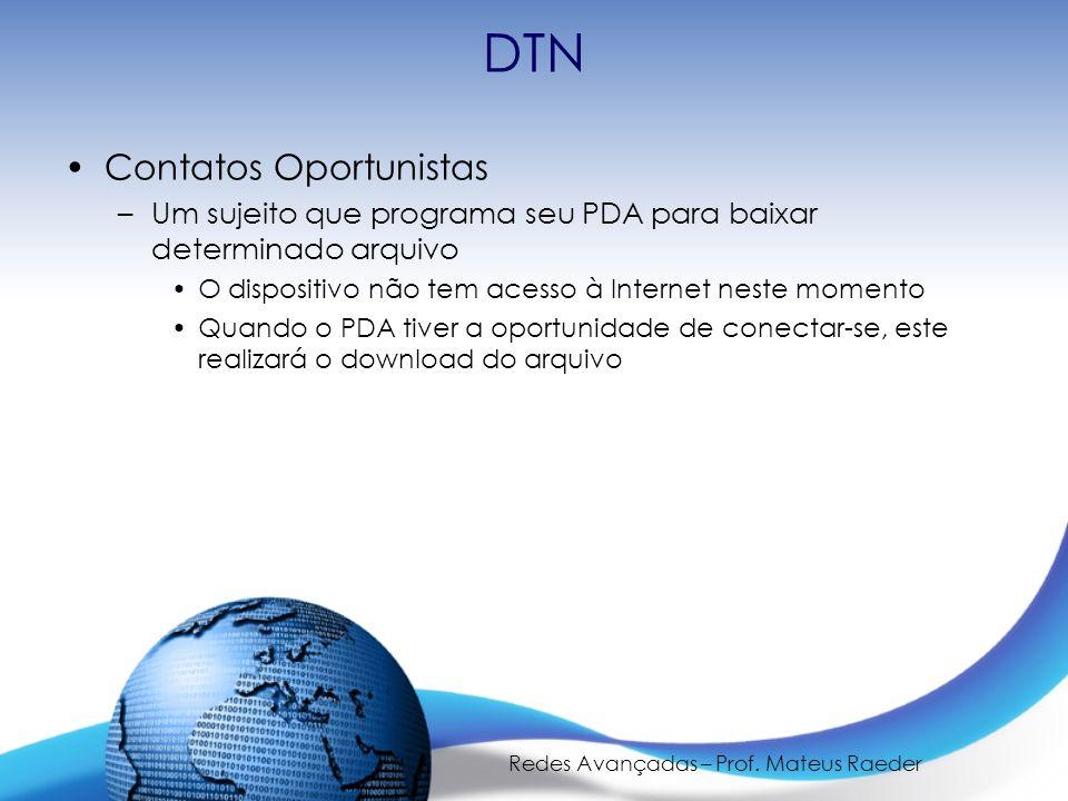 Redes Avançadas – Prof. Mateus Raeder DTN Contatos Oportunistas –Um sujeito que programa seu PDA para baixar determinado arquivo O dispositivo não tem