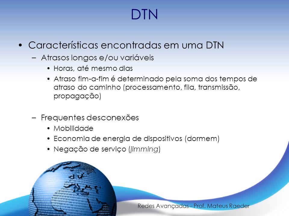 Redes Avançadas – Prof. Mateus Raeder DTN Características encontradas em uma DTN –Atrasos longos e/ou variáveis Horas, até mesmo dias Atraso fim-a-fim