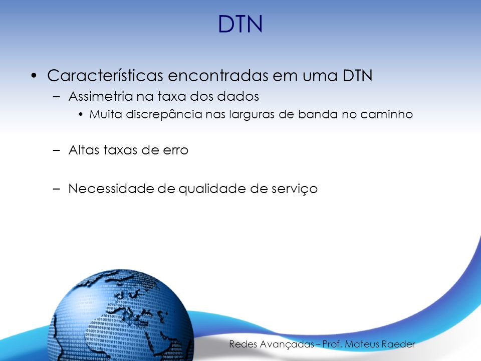 Redes Avançadas – Prof. Mateus Raeder DTN Características encontradas em uma DTN –Assimetria na taxa dos dados Muita discrepância nas larguras de band