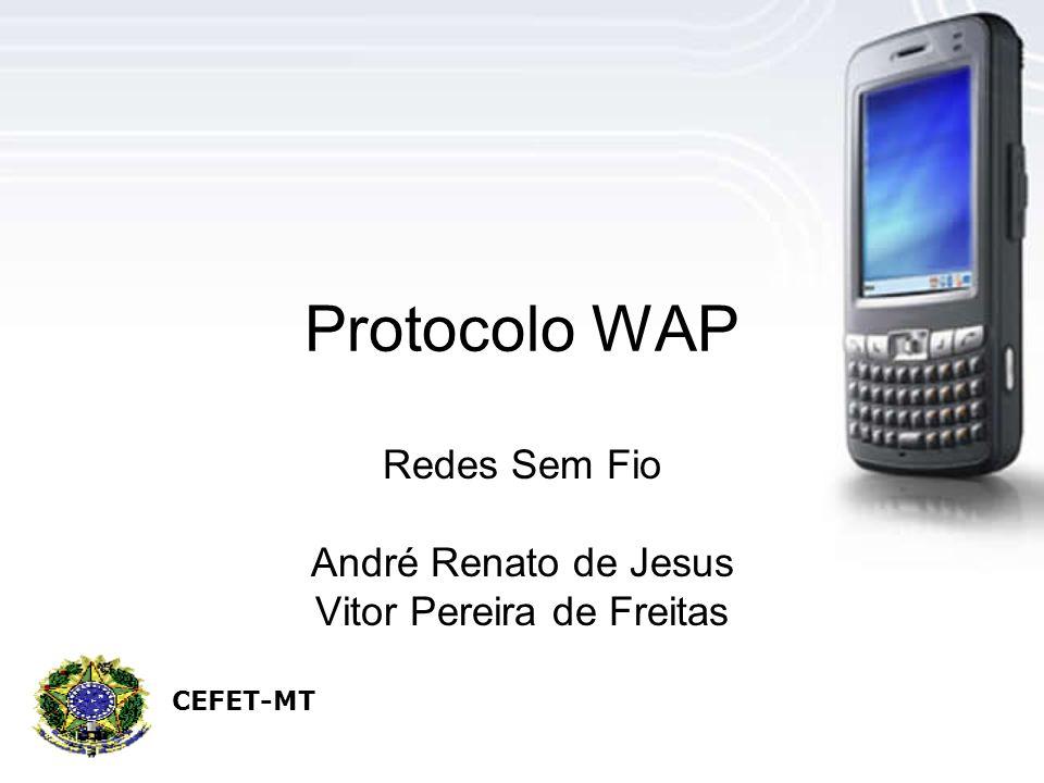 Protocolo WAP Redes Sem Fio André Renato de Jesus Vitor Pereira de Freitas CEFET-MT