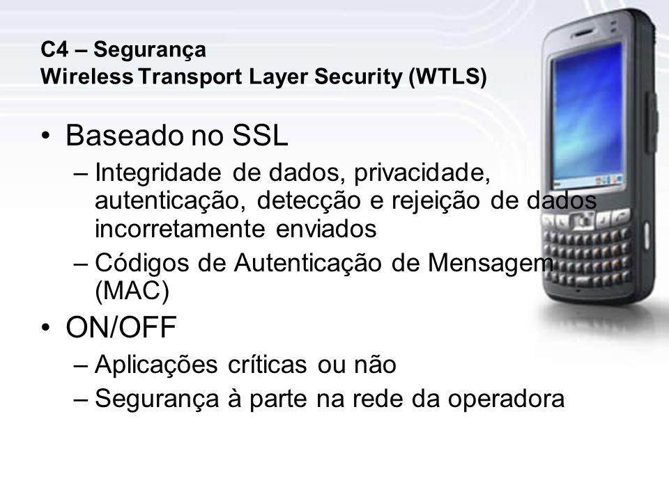 C4 – Segurança Wireless Transport Layer Security (WTLS) Baseado no SSL –Integridade de dados, privacidade, autenticação, detecção e rejeição de dados incorretamente enviados –Códigos de Autenticação de Mensagem (MAC) ON/OFF –Aplicações críticas ou não –Segurança à parte na rede da operadora