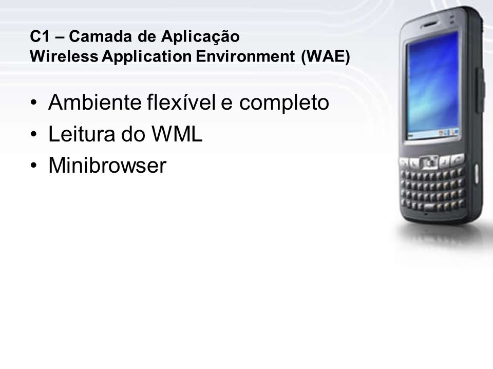 C1 – Camada de Aplicação Wireless Application Environment (WAE) Ambiente flexível e completo Leitura do WML Minibrowser