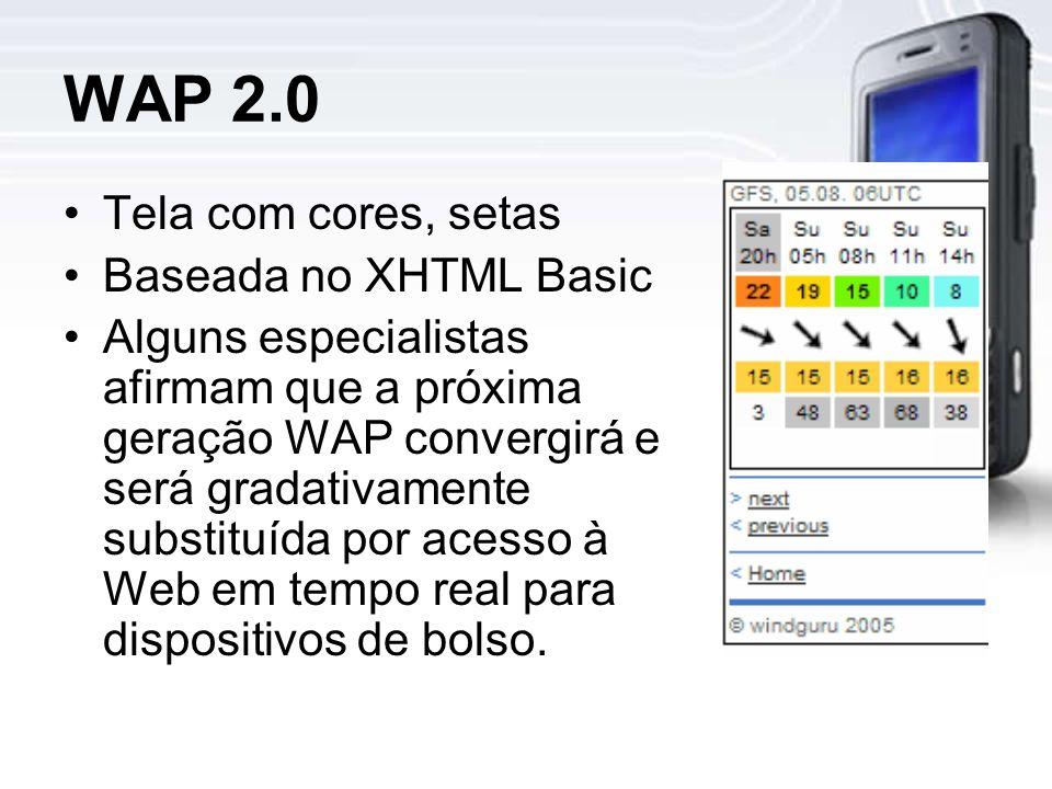 WAP 2.0 Tela com cores, setas Baseada no XHTML Basic Alguns especialistas afirmam que a próxima geração WAP convergirá e será gradativamente substituída por acesso à Web em tempo real para dispositivos de bolso.